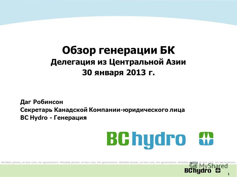 1 Обзор генерации БК Делегация из Центральной Азии 30 января 2013 г. Даг Робинсон Секретарь Канадской Компании-юридического лица BC Hydro - Генерация