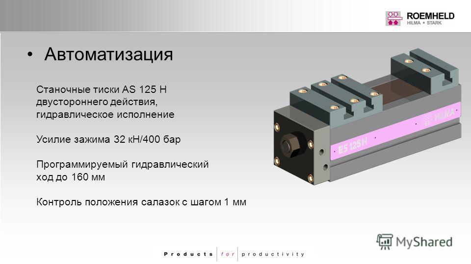 Автоматизация Станочные тиски AS 125 H двустороннего действия, гидравлическое исполнение Усилие зажима 32 кН/400 бар Программируемый гидравлический ход до 160 мм Контроль положения салазок с шагом 1 мм