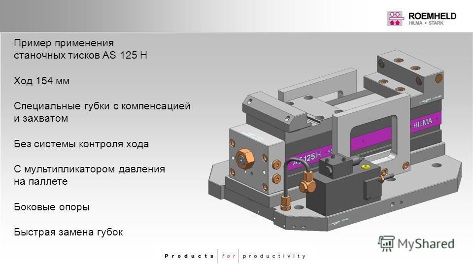 Пример применения станочных тисков AS 125 H Ход 154 мм Специальные губки с компенсацией и захватом Без системы контроля хода С мультипликатором давления на паллете Боковые опоры Быстрая замена губок
