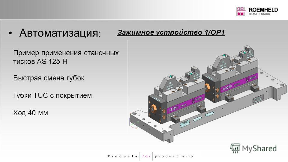 Автоматизация : Зажимное устройство 1/OP1 Пример применения станочных тисков AS 125 H Быстрая смена губок Губки TUC с покрытием Ход 40 мм