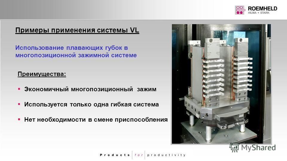Примеры применения системы VL Преимущества: Экономичный многопозиционный зажим Используется только одна гибкая система Нет необходимости в смене приспособления Использование плавающих губок в многопозиционной зажимной системе