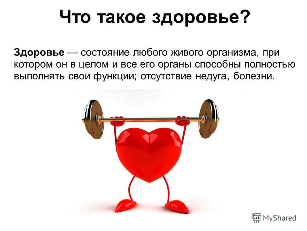 Здоровье состояние любого живого организма, при котором он в целом и все его органы способны полностью выполнять свои функции; отсутствие недуга, болезни. Что такое здоровье?