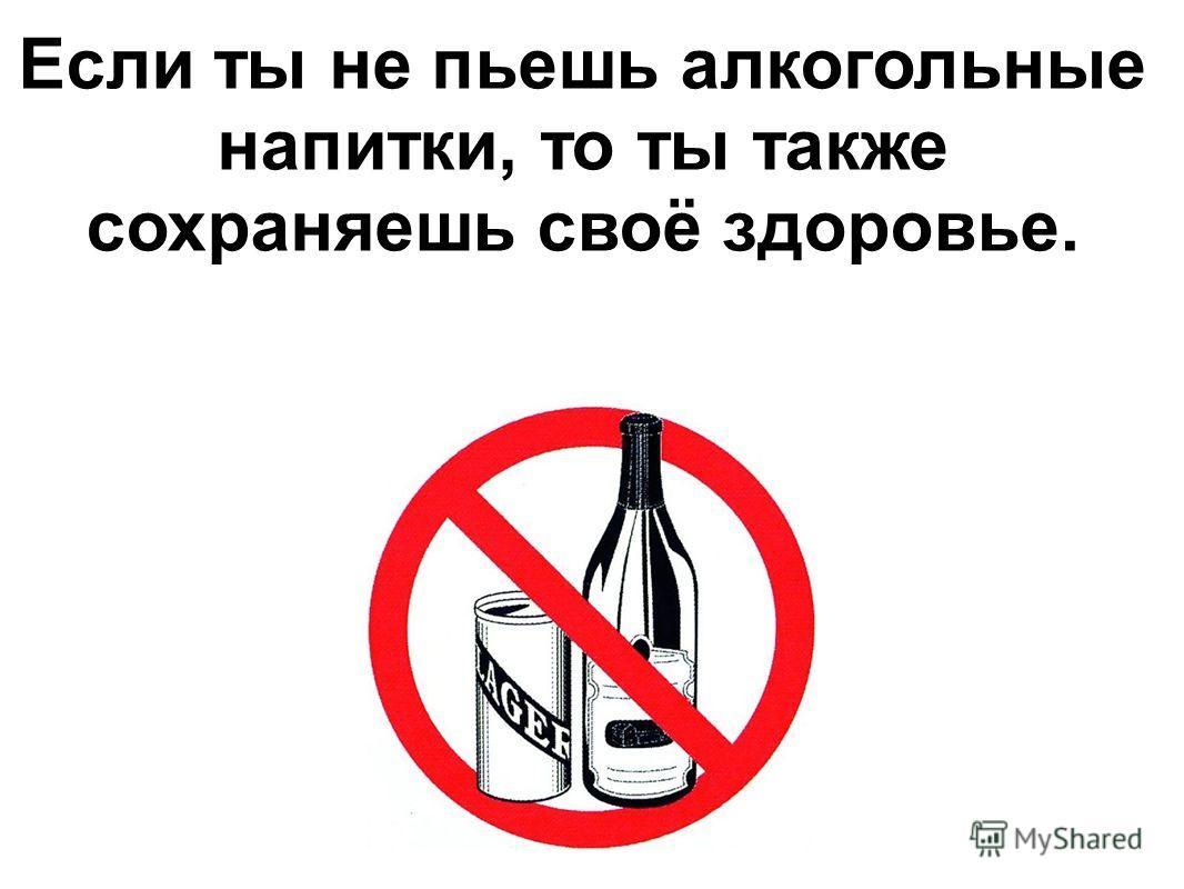 Если ты не пьешь алкогольные напитки, то ты также сохраняешь своё здоровье.