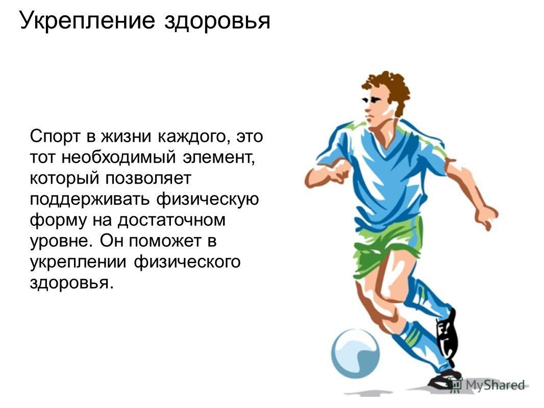 Укрепление здоровья Спорт в жизни каждого, это тот необходимый элемент, который позволяет поддерживать физическую форму на достаточном уровне. Он поможет в укреплении физического здоровья.