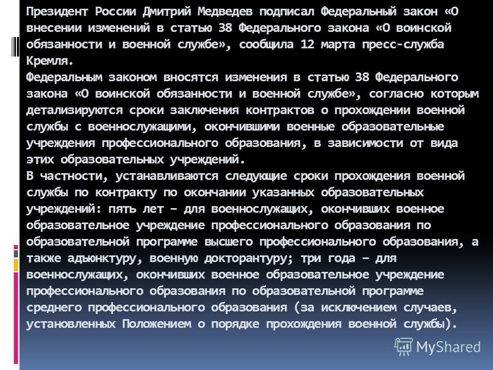Президент России Дмитрий Медведев подписал Федеральный закон «О внесении изменений в статью 38 Федерального закона «О воинской обязанности и военной службе», сообщила 12 марта пресс-служба Кремля. Федеральным законом вносятся изменения в статью 38 Фе