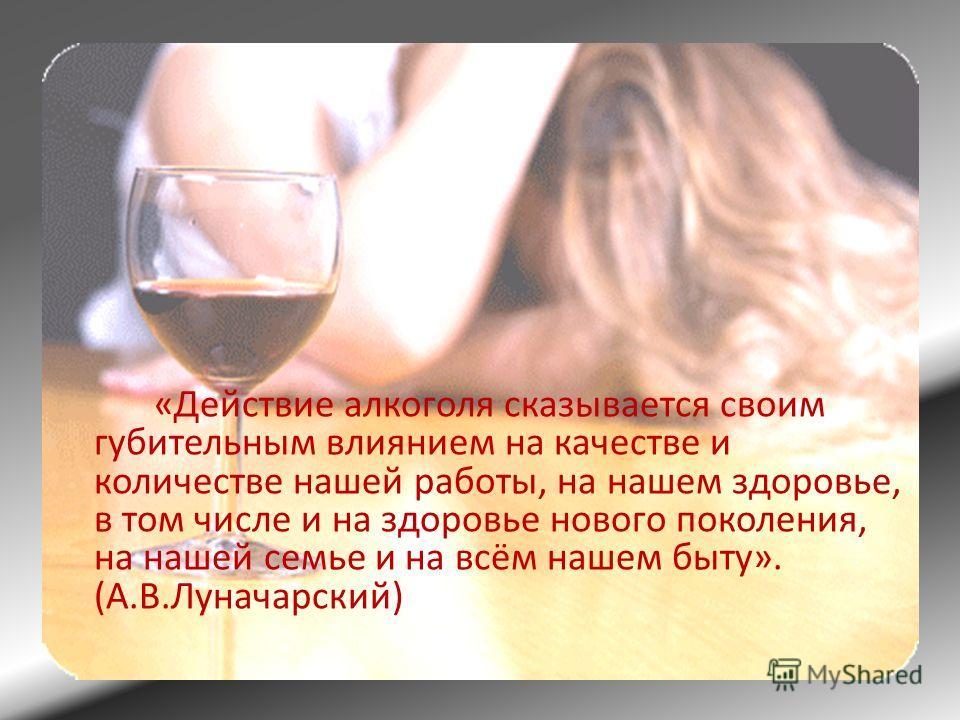 «Действие алкоголя сказывается своим губительным влиянием на качестве и количестве нашей работы, на нашем здоровье, в том числе и на здоровье нового поколения, на нашей семье и на всём нашем быту». (А.В.Луначарский)