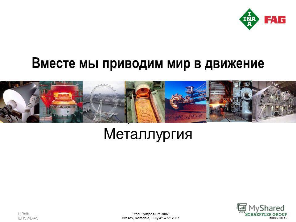 H.Roth IEHSWE-AS Steel Symposium 2007 Brasov, Romania, July 4 th – 5 th 2007 Вместе мы приводим мир в движение Тяжёлая промышленность Металлургия