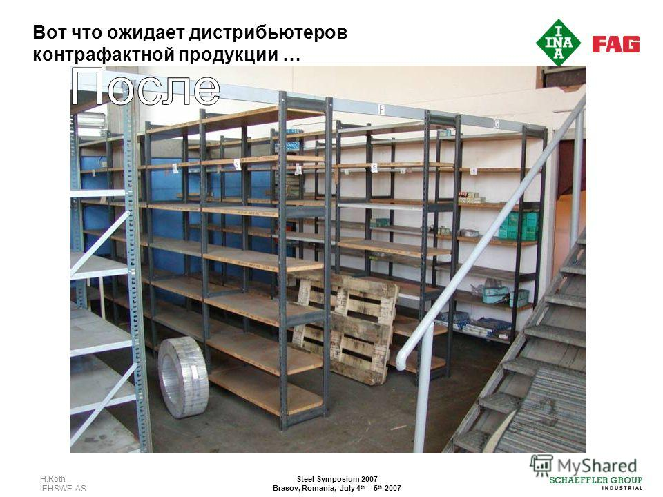 H.Roth IEHSWE-AS Steel Symposium 2007 Brasov, Romania, July 4 th – 5 th 2007 Вот что ожидает дистрибьютеров контрафактной продукции …