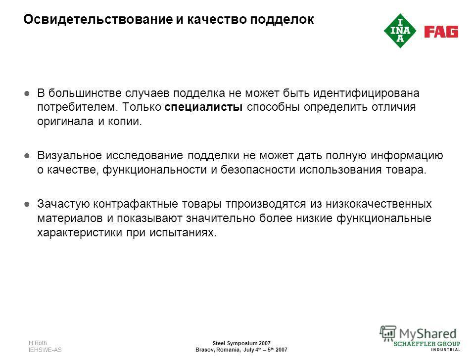H.Roth IEHSWE-AS Steel Symposium 2007 Brasov, Romania, July 4 th – 5 th 2007 Освидетельствование и качество подделок В большинстве случаев подделка не может быть идентифицирована потребителем. Только специалисты способны определить отличия оригинала
