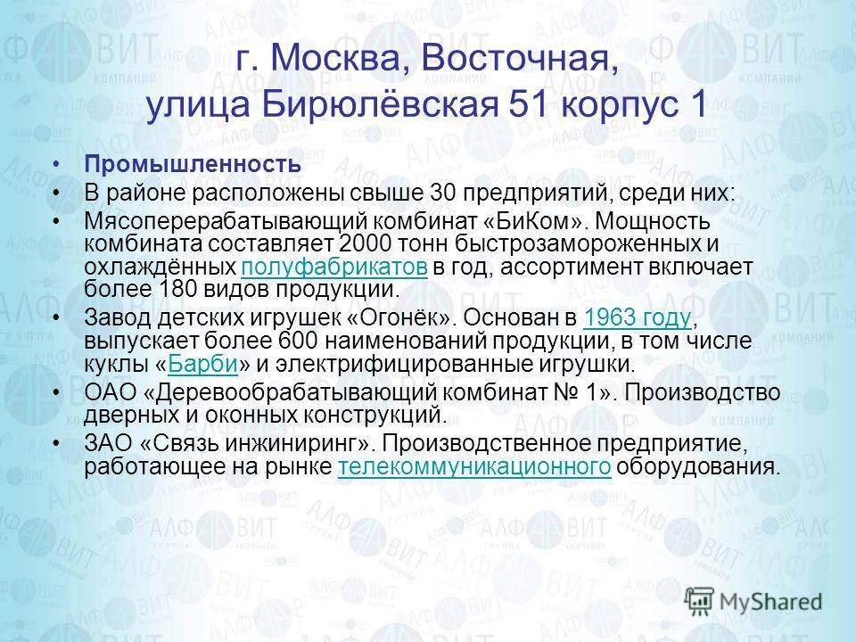 г. Москва, Восточная, улица Бирюлёвская 51 корпус 1 Промышленность В районе расположены свыше 30 предприятий, среди них: Мясоперерабатывающий комбинат «БиКом». Мощность комбината составляет 2000 тонн быстрозамороженных и охлаждённых полуфабрикатов в