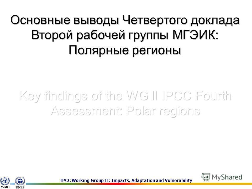 IPCC Working Group II: Impacts, Adaptation and Vulnerability Основные выводы Четвертого доклада Второй рабочей группы МГЭИК: Полярные регионы Key findings of the WG II IPCC Fourth Assessment: Polar regions Д.г.н. Анисимов Олег Александрович, Государс