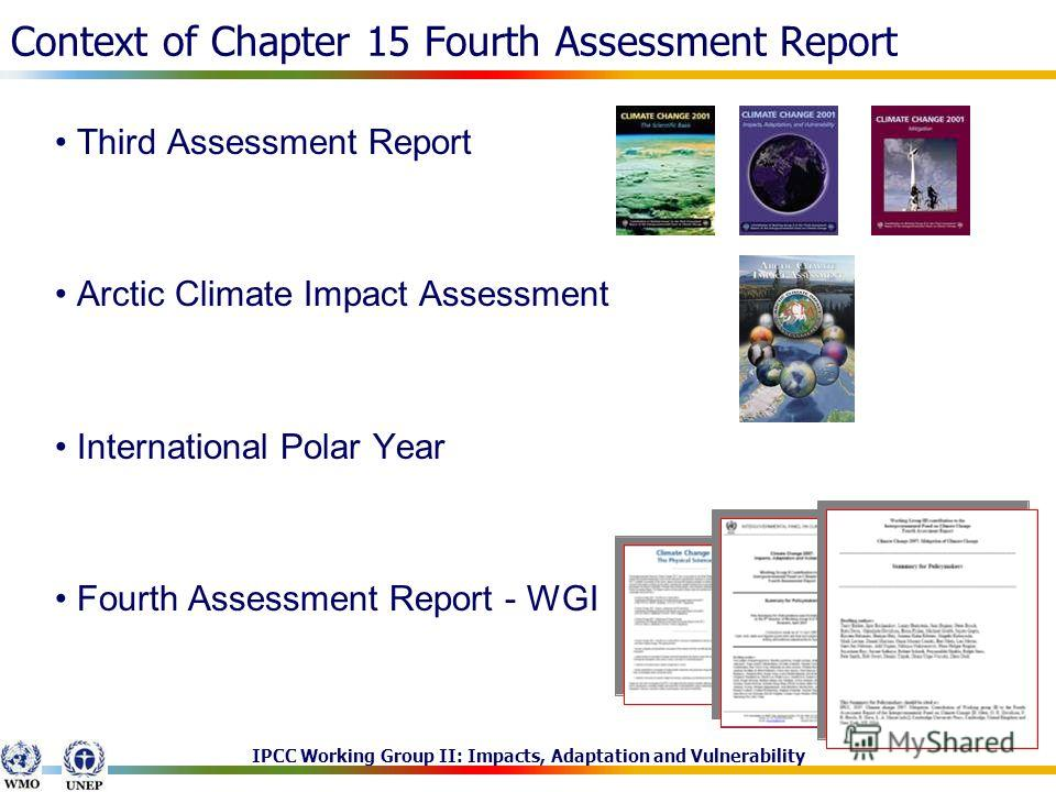 IPCC Working Group II: Impacts, Adaptation and Vulnerability Context of Chapter 15 Fourth Assessment Report Third Assessment Report Arctic Climate Impact Assessment International Polar Year Fourth Assessment Report - WGI