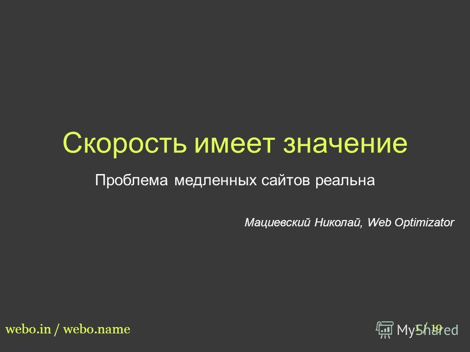 Скорость имеет значение Проблема медленных сайтов реальна Мациевский Николай, Web Optimizator 1 / 19 webo.in / webo.name