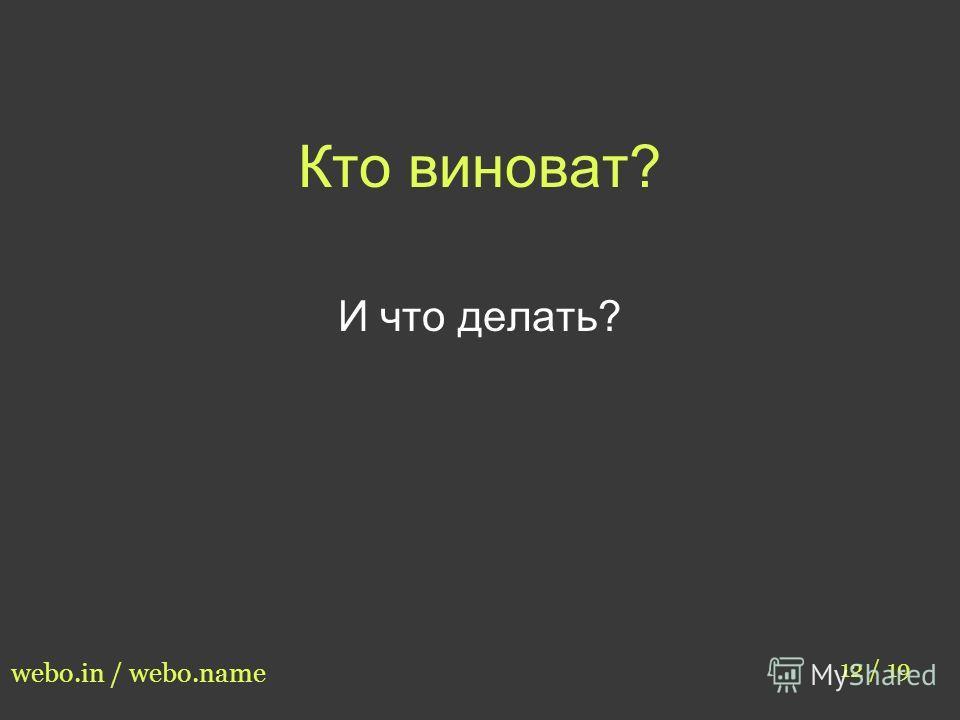 Кто виноват? 12 / 19 webo.in / webo.name И что делать?