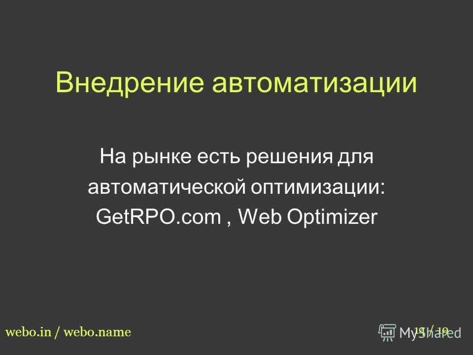 Внедрение автоматизации 14 / 19 webo.in / webo.name На рынке есть решения для автоматической оптимизации: GetRPO.com, Web Optimizer