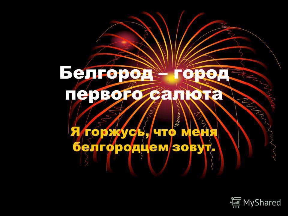 Белгород – город первого салюта Я горжусь, что меня белгородцем зовут.