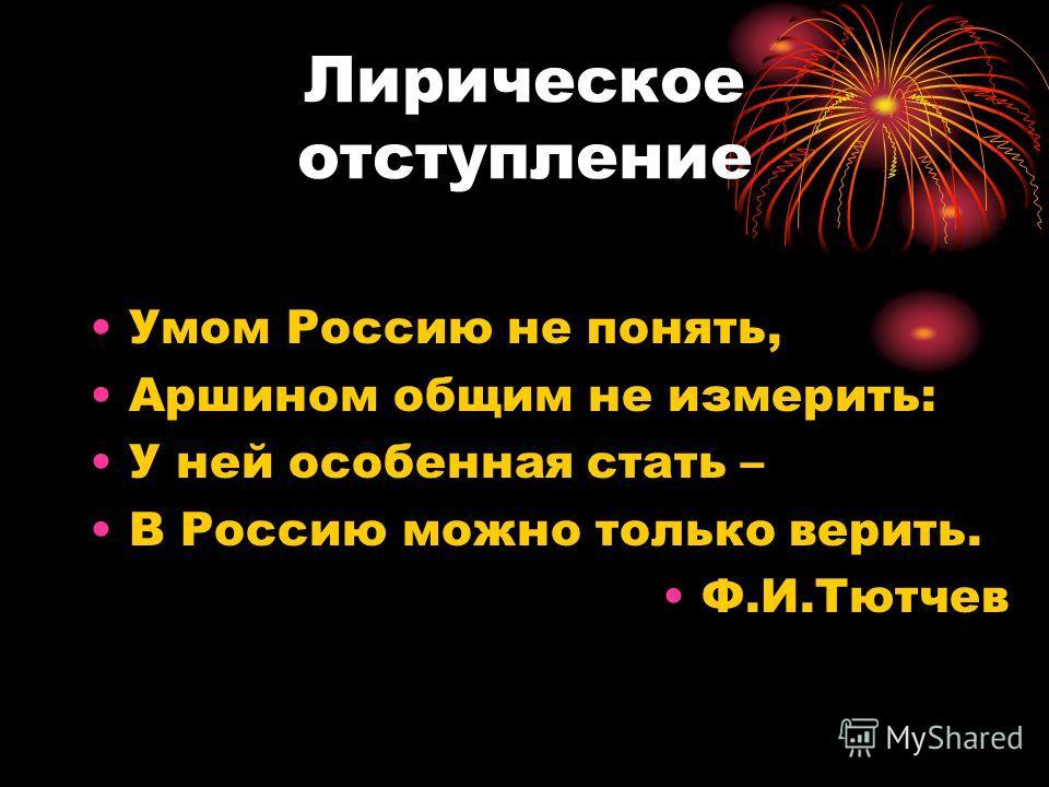 Лирическое отступление Умом Россию не понять, Аршином общим не измерить: У ней особенная стать – В Россию можно только верить. Ф.И.Тютчев