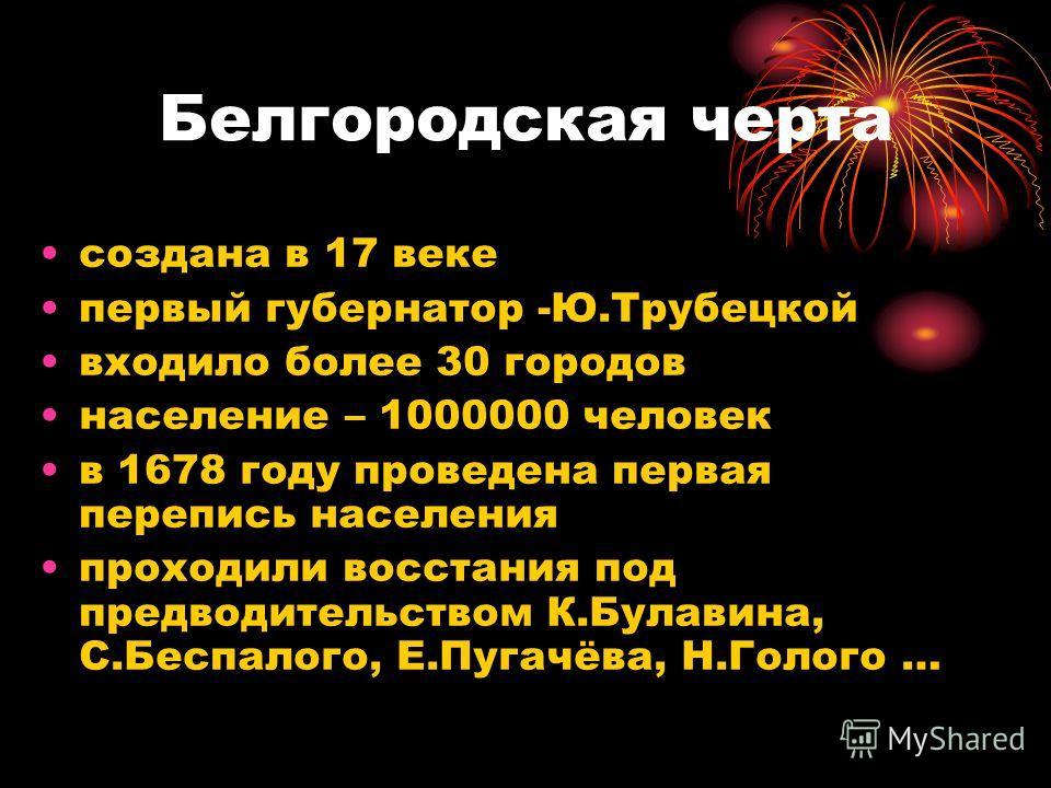 Белгородская черта создана в 17 веке первый губернатор -Ю.Трубецкой входило более 30 городов население – 1000000 человек в 1678 году проведена первая перепись населения проходили восстания под предводительством К.Булавина, С.Беспалого, Е.Пугачёва, Н.