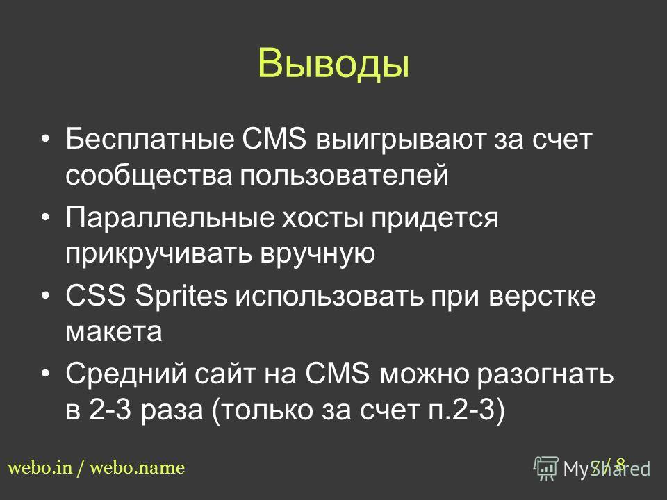 Выводы Бесплатные CMS выигрывают за счет сообщества пользователей Параллельные хосты придется прикручивать вручную CSS Sprites использовать при верстке макета Средний сайт на CMS можно разогнать в 2-3 раза (только за счет п.2-3) 7 / 8 webo.in / webo.