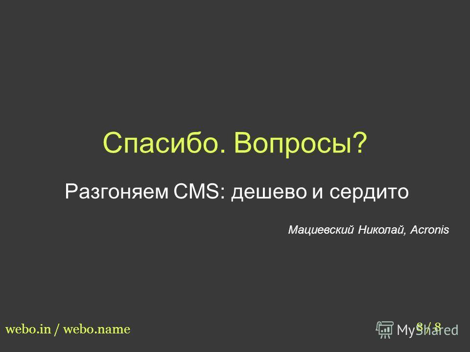 Спасибо. Вопросы? Разгоняем CMS: дешево и сердито Мациевский Николай, Acronis 8 / 8 webo.in / webo.name