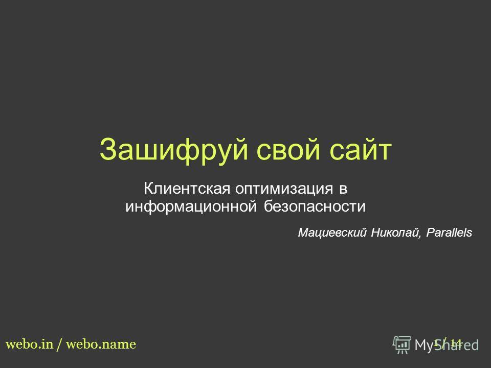 Зашифруй свой сайт Клиентская оптимизация в информационной безопасности Мациевский Николай, Parallels 1 / 14 webo.in / webo.name