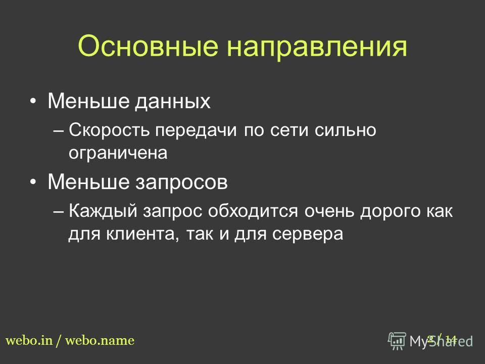 Основные направления Меньше данных –Скорость передачи по сети сильно ограничена Меньше запросов –Каждый запрос обходится очень дорого как для клиента, так и для сервера 2 / 14 webo.in / webo.name
