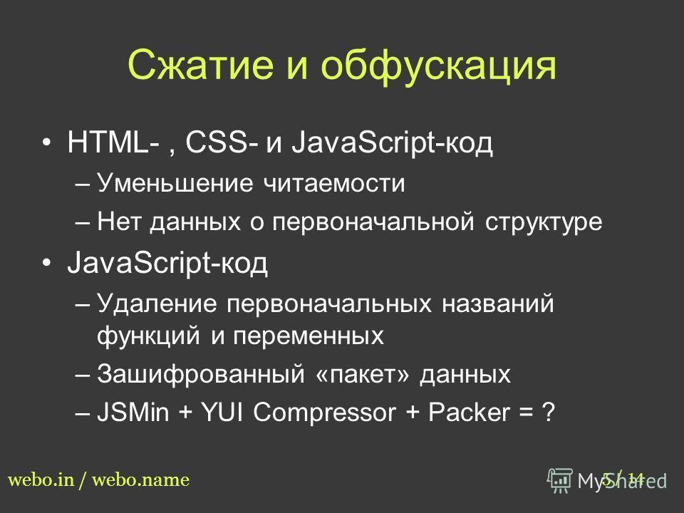 Сжатие и обфускация HTML-, CSS- и JavaScript-код –Уменьшение читаемости –Нет данных о первоначальной структуре JavaScript-код –Удаление первоначальных названий функций и переменных –Зашифрованный «пакет» данных –JSMin + YUI Compressor + Packer = ? 5