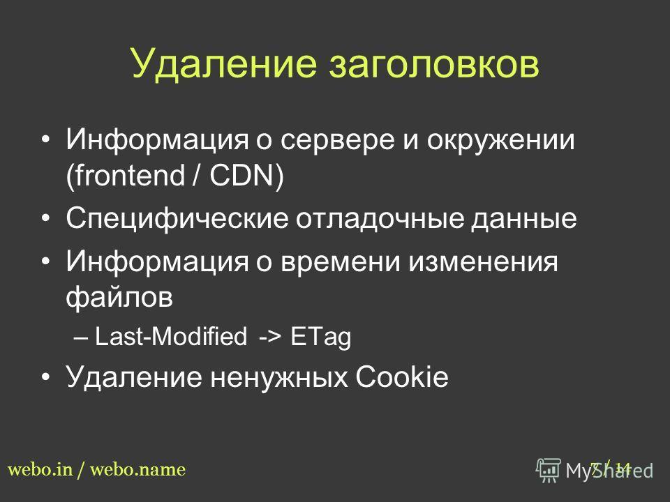 Удаление заголовков Информация о сервере и окружении (frontend / CDN) Специфические отладочные данные Информация о времени изменения файлов –Last-Modified -> ETag Удаление ненужных Cookie 7 / 14 webo.in / webo.name