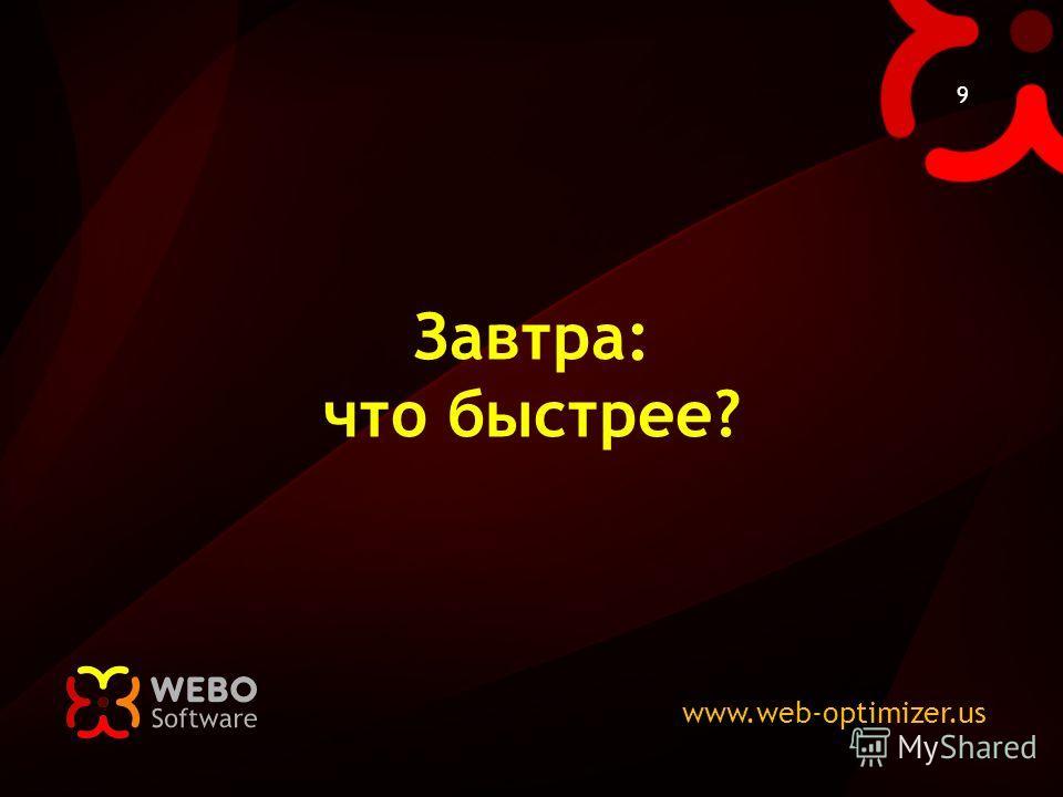 www.web-optimizer.us 9 Завтра: что быстрее?