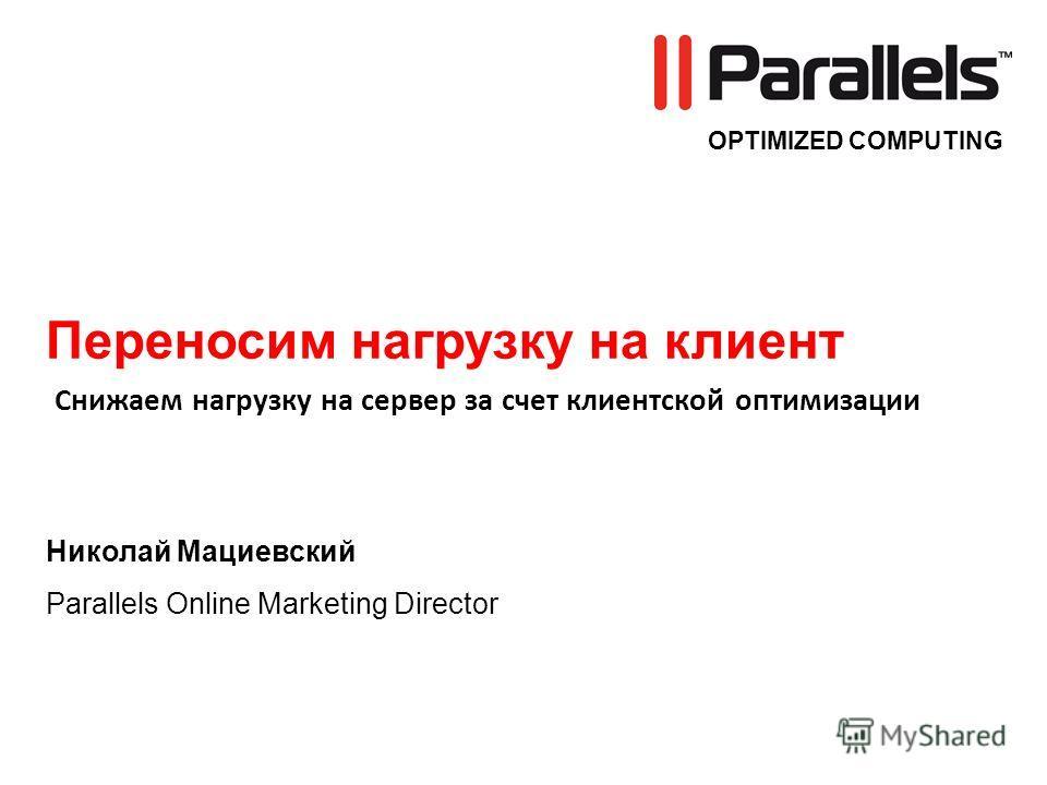 OPTIMIZED COMPUTING Переносим нагрузку на клиент Николай Мациевский Parallels Online Marketing Director Снижаем нагрузку на сервер за счет клиентской оптимизации