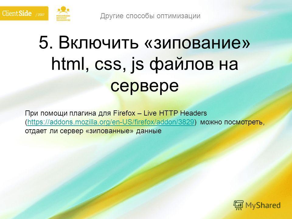 5. Включить «зипование» html, css, js файлов на сервере При помощи плагина для Firefox – Live HTTP Headers (https://addons.mozilla.org/en-US/firefox/addon/3829) можно посмотреть, отдает ли сервер «зипованные» данныеhttps://addons.mozilla.org/en-US/fi