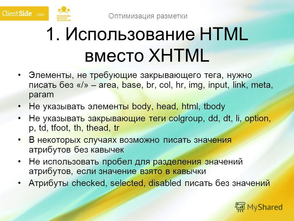 Оптимизация разметки 1. Использование HTML вместо XHTML Элементы, не требующие закрывающего тега, нужно писать без «/» – area, base, br, col, hr, img, input, link, meta, param Не указывать элементы body, head, html, tbody Не указывать закрывающие тег