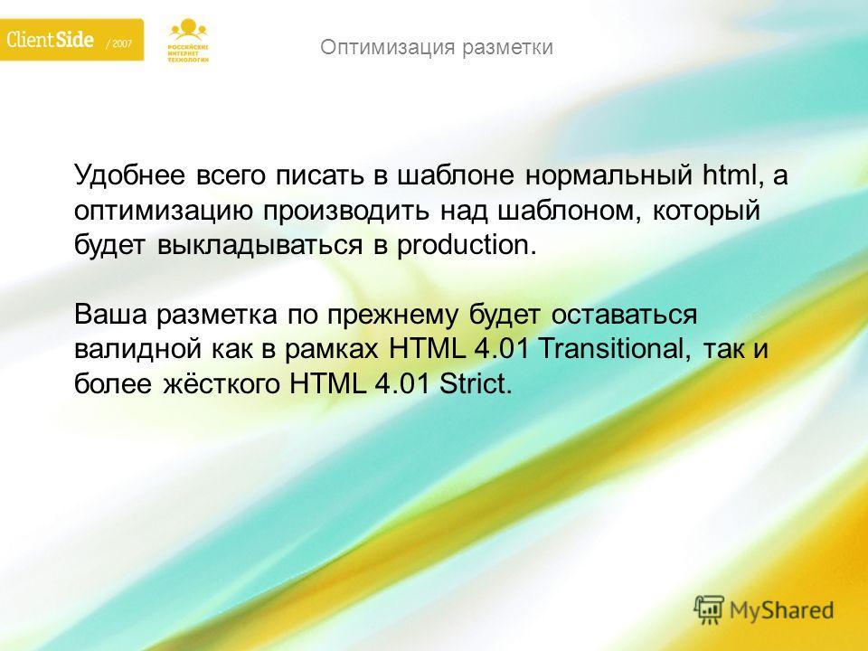 Удобнее всего писать в шаблоне нормальный html, а оптимизацию производить над шаблоном, который будет выкладываться в production. Ваша разметка по прежнему будет оставаться валидной как в рамках HTML 4.01 Transitional, так и более жёсткого HTML 4.01