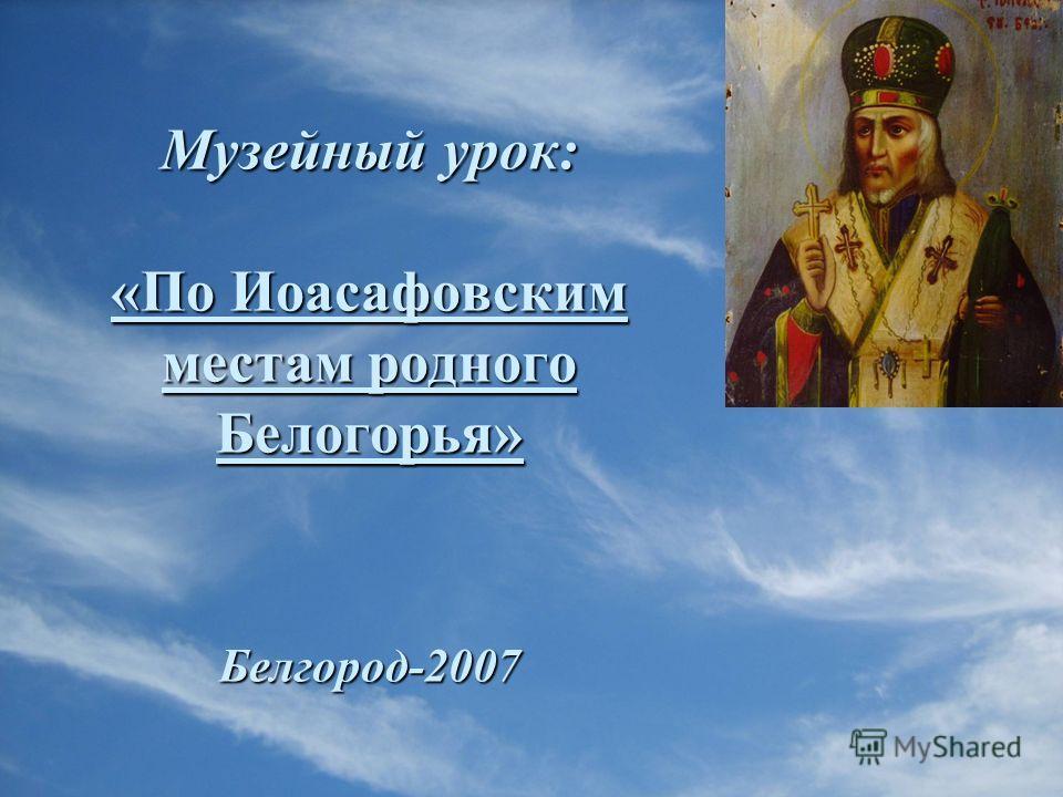 Музейный урок: «По Иоасафовским местам родного Белогорья» Белгород-2007