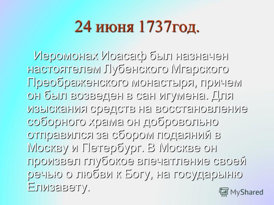 24 июня 1737год. Иеромонах Иоасаф был назначен настоятелем Лубенского Мгарского Преображенского монастыря, причем он был возведен в сан игумена. Для изыскания средств на восстановление соборного храма он добровольно отправился за сбором подаяний в Мо