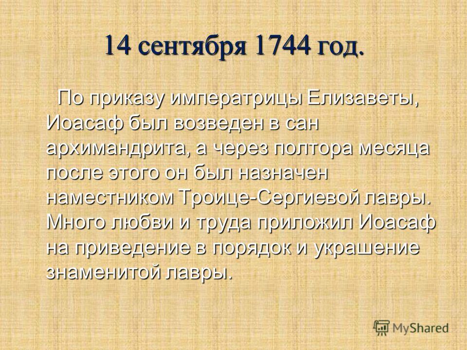 14 сентября 1744 год. По приказу императрицы Елизаветы, Иоасаф был возведен в сан архимандрита, а через полтора месяца после этого он был назначен наместником Троице-Сергиевой лавры. Много любви и труда приложил Иоасаф на приведение в порядок и украш