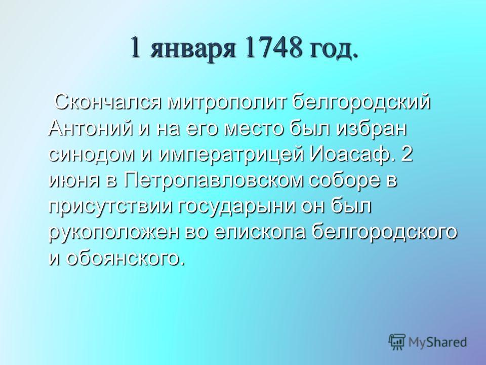 1 января 1748 год. Скончался митрополит белгородский Антоний и на его место был избран синодом и императрицей Иоасаф. 2 июня в Петропавловском соборе в присутствии государыни он был рукоположен во епископа белгородского и обоянского. Скончался митроп