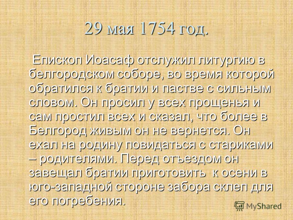 29 мая 1754 год. Епископ Иоасаф отслужил литургию в белгородском соборе, во время которой обратился к братии и пастве с сильным словом. Он просил у всех прощенья и сам простил всех и сказал, что более в Белгород живым он не вернется. Он ехал на родин