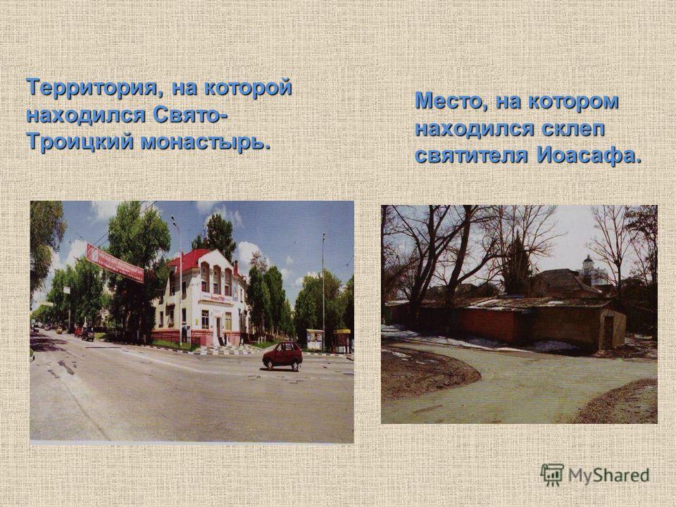 Территория, на которой находился Свято- Троицкий монастырь. Место, на котором находился склеп святителя Иоасафа.