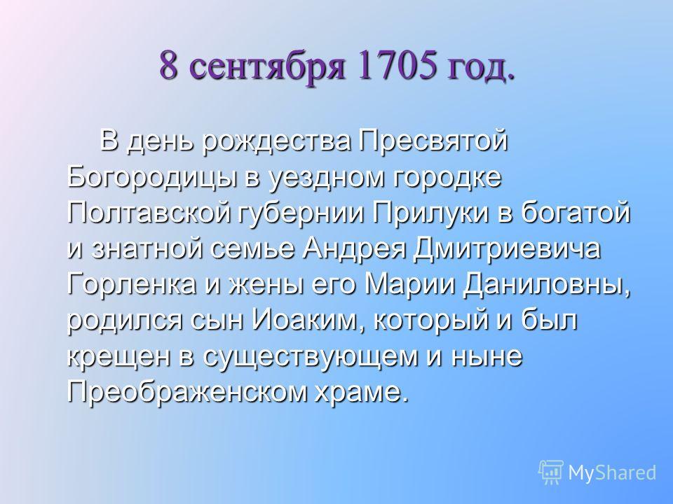 8 сентября 1705 год. В день рождества Пресвятой Богородицы в уездном городке Полтавской губернии Прилуки в богатой и знатной семье Андрея Дмитриевича Горленка и жены его Марии Даниловны, родился сын Иоаким, который и был крещен в существующем и ныне