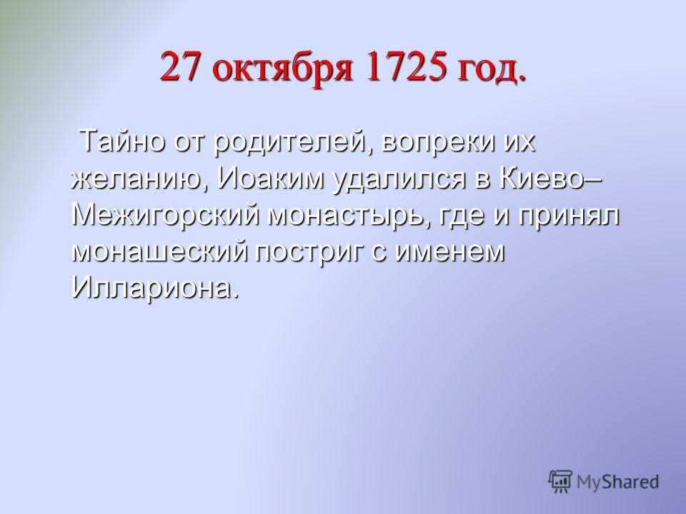 27 октября 1725 год. Тайно от родителей, вопреки их желанию, Иоаким удалился в Киево– Межигорский монастырь, где и принял монашеский постриг с именем Иллариона. Тайно от родителей, вопреки их желанию, Иоаким удалился в Киево– Межигорский монастырь, г