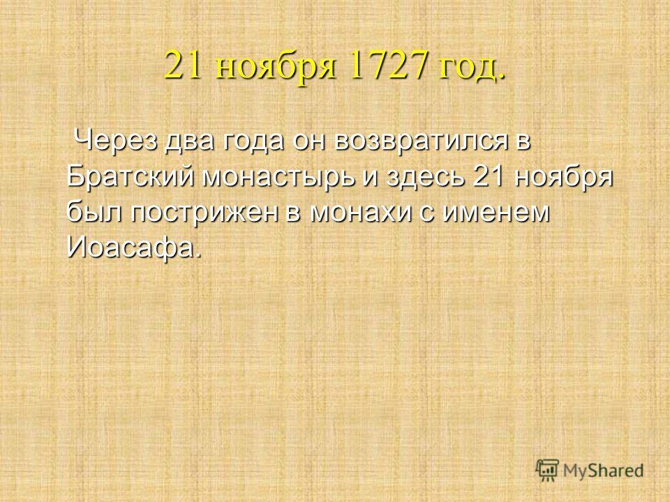 21 ноября 1727 год. Через два года он возвратился в Братский монастырь и здесь 21 ноября был пострижен в монахи с именем Иоасафа. Через два года он возвратился в Братский монастырь и здесь 21 ноября был пострижен в монахи с именем Иоасафа.