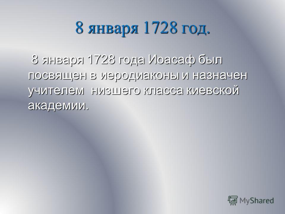 8 января 1728 год. 8 января 1728 года Иоасаф был посвящен в иеродиаконы и назначен учителем низшего класса киевской академии. 8 января 1728 года Иоасаф был посвящен в иеродиаконы и назначен учителем низшего класса киевской академии.