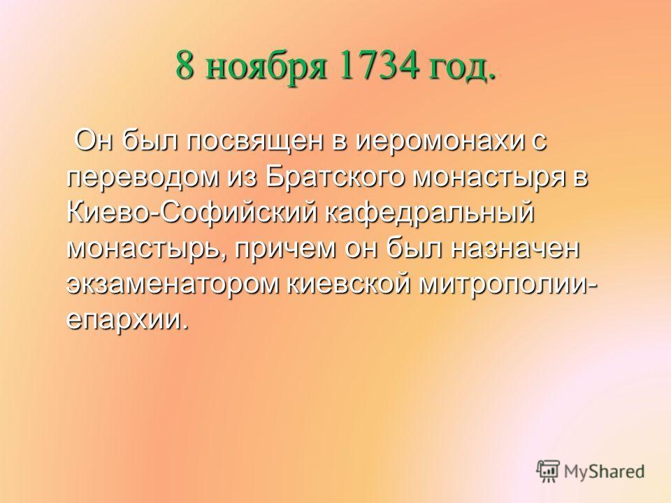 8 ноября 1734 год. Он был посвящен в иеромонахи с переводом из Братского монастыря в Киево-Софийский кафедральный монастырь, причем он был назначен экзаменатором киевской митрополии- епархии. Он был посвящен в иеромонахи с переводом из Братского мона