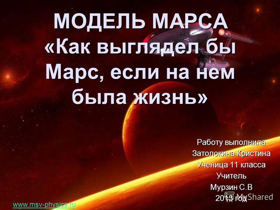 МОДЕЛЬ МАРСА «Как выглядел бы Марс, если на нем была жизнь» Работу выполнила Затолокина Кристина Ученица 11 класса Учитель Мурзин С.В 2013 год www.msv-physics.ru