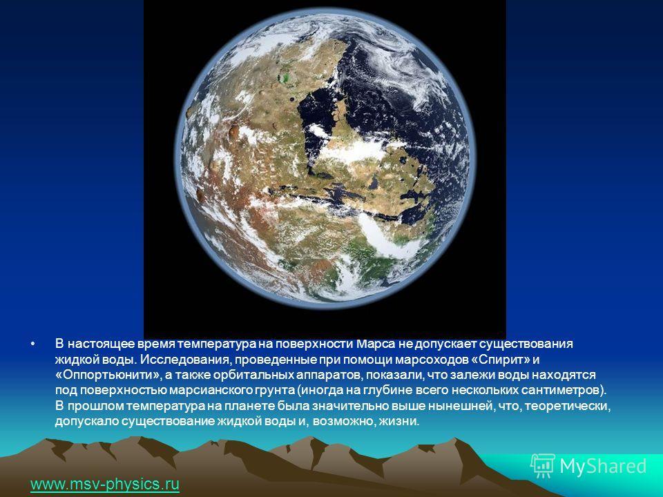 В настоящее время температура на поверхности Марса не допускает существования жидкой воды. Исследования, проведенные при помощи марсоходов «Спирит» и «Оппортьюнити», а также орбитальных аппаратов, показали, что залежи воды находятся под поверхностью
