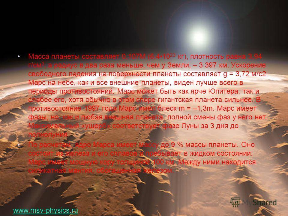 Масса планеты составляет 0,107M (6,410 23 кг), плотность равна 3,94 г/см 3, а радиус в два раза меньше, чем у Земли, – 3 397 км. Ускорение свободного падения на поверхности планеты составляет g = 3,72 м/с2. Марс на небе, как и все внешние планеты, ви
