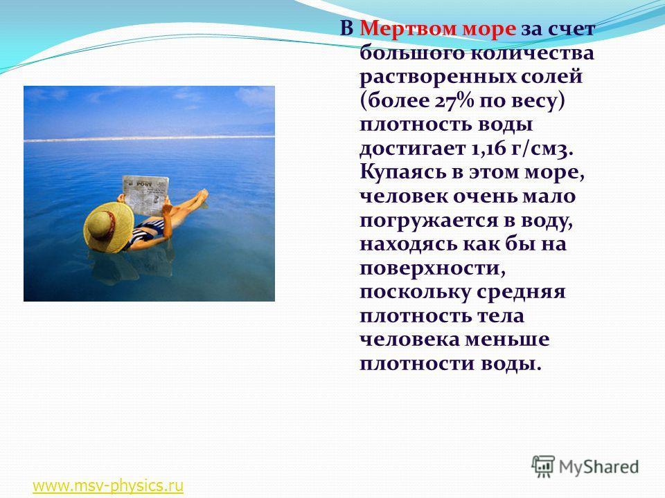 В Мертвом море за счет большого количества растворенных солей (более 27% по весу) плотность воды достигает 1,16 г/см3. Купаясь в этом море, человек очень мало погружается в воду, находясь как бы на поверхности, поскольку средняя плотность тела челове