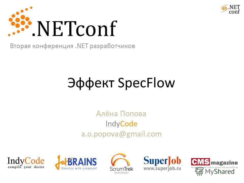 Эффект SpecFlow Алёна Попова IndyCode a.o.popova@gmail.com Вторая конференция.NET разработчиков