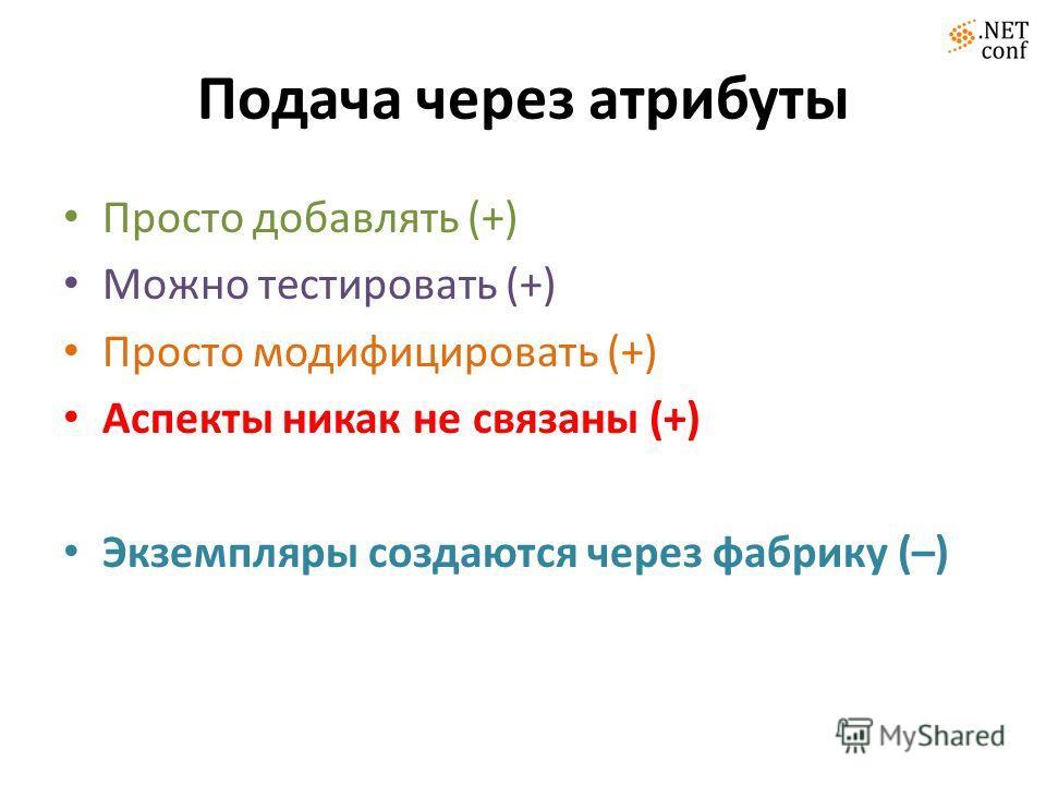 Подача через атрибуты Просто добавлять (+) Можно тестировать (+) Просто модифицировать (+) Аспекты никак не связаны (+) Экземпляры создаются через фабрику (–)